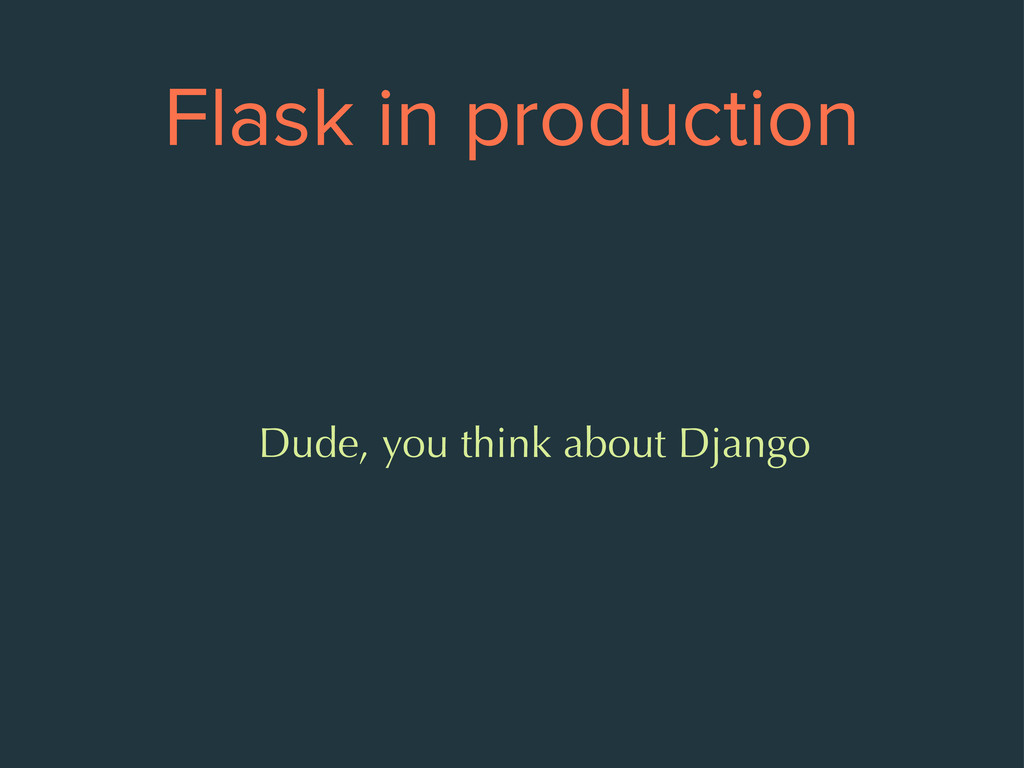Flask in production Dude, you think about Django