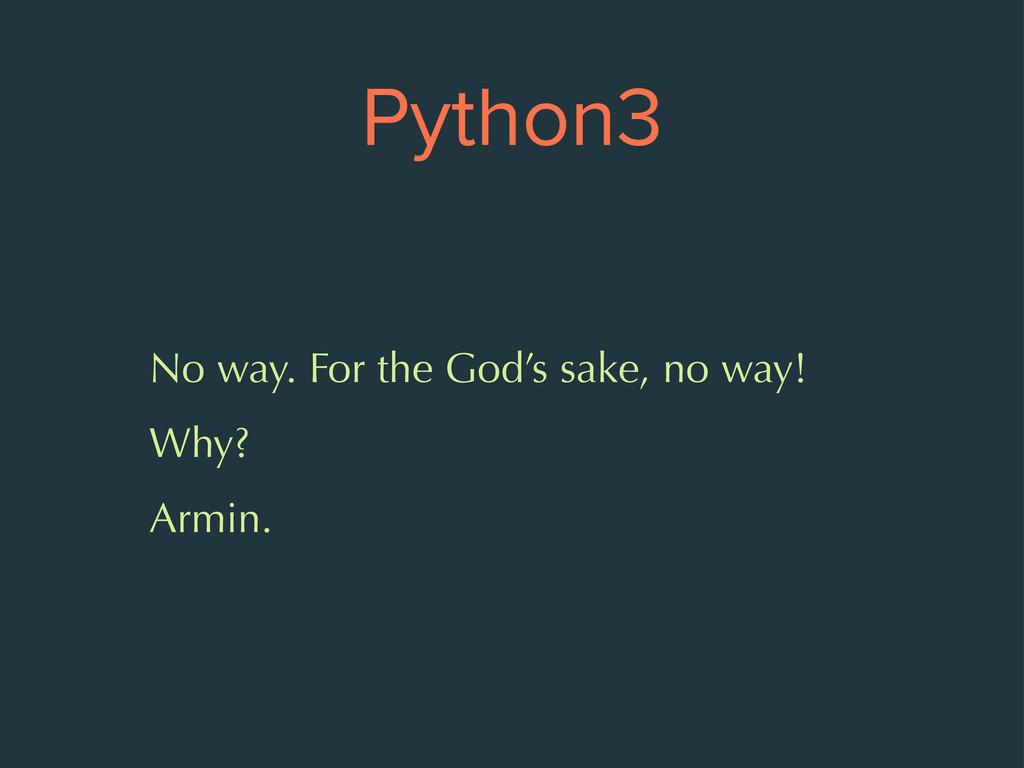 Python3 No way. For the God's sake, no way! Why...