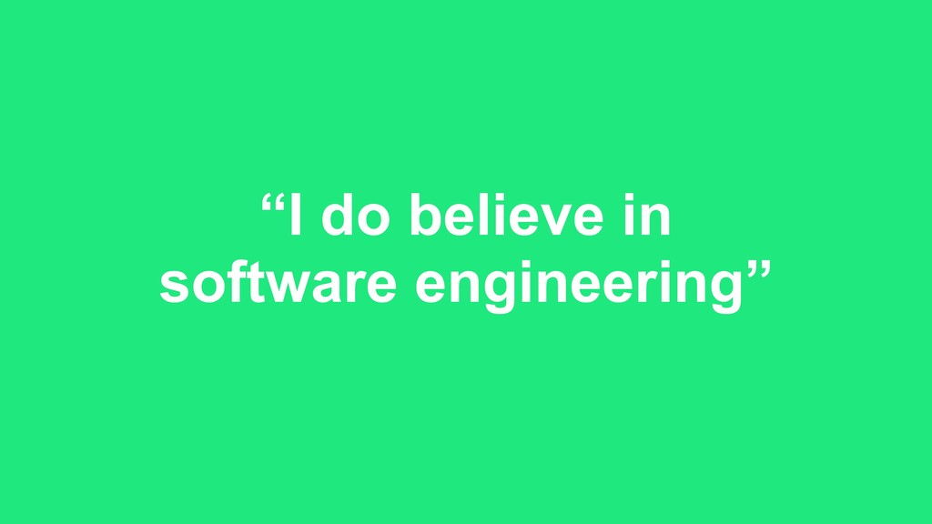 """I do believe in software engineering"""