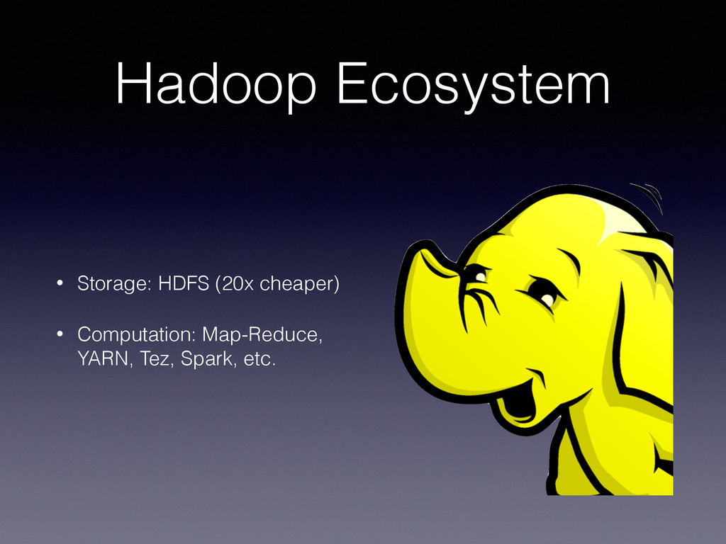 Hadoop Ecosystem • Storage: HDFS (20x cheaper) ...