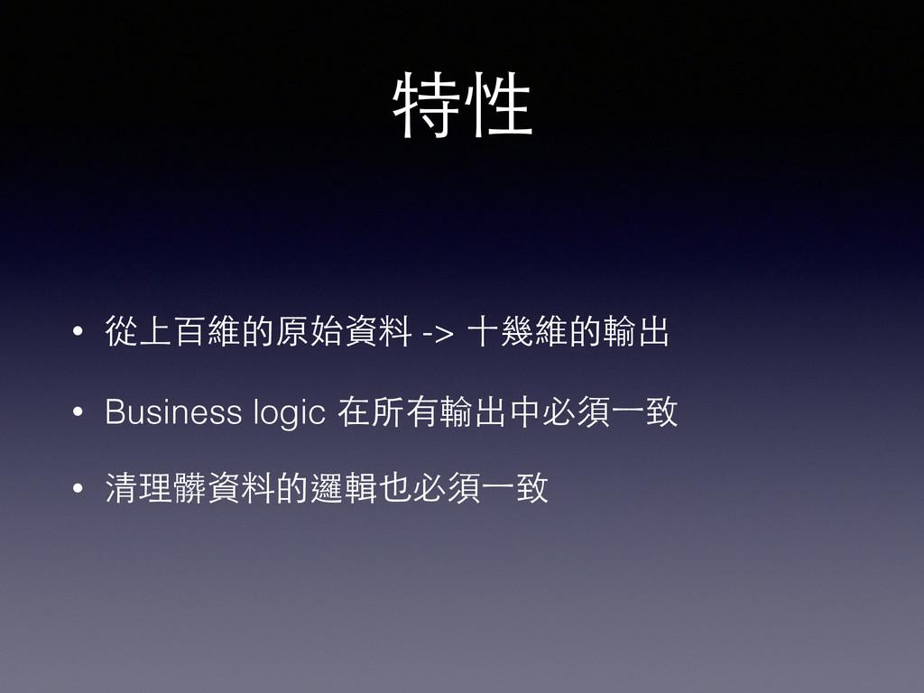 特性 • 從上百維的原始資料 -> ⼗十幾維的輸出 • Business logic 在所有輸...