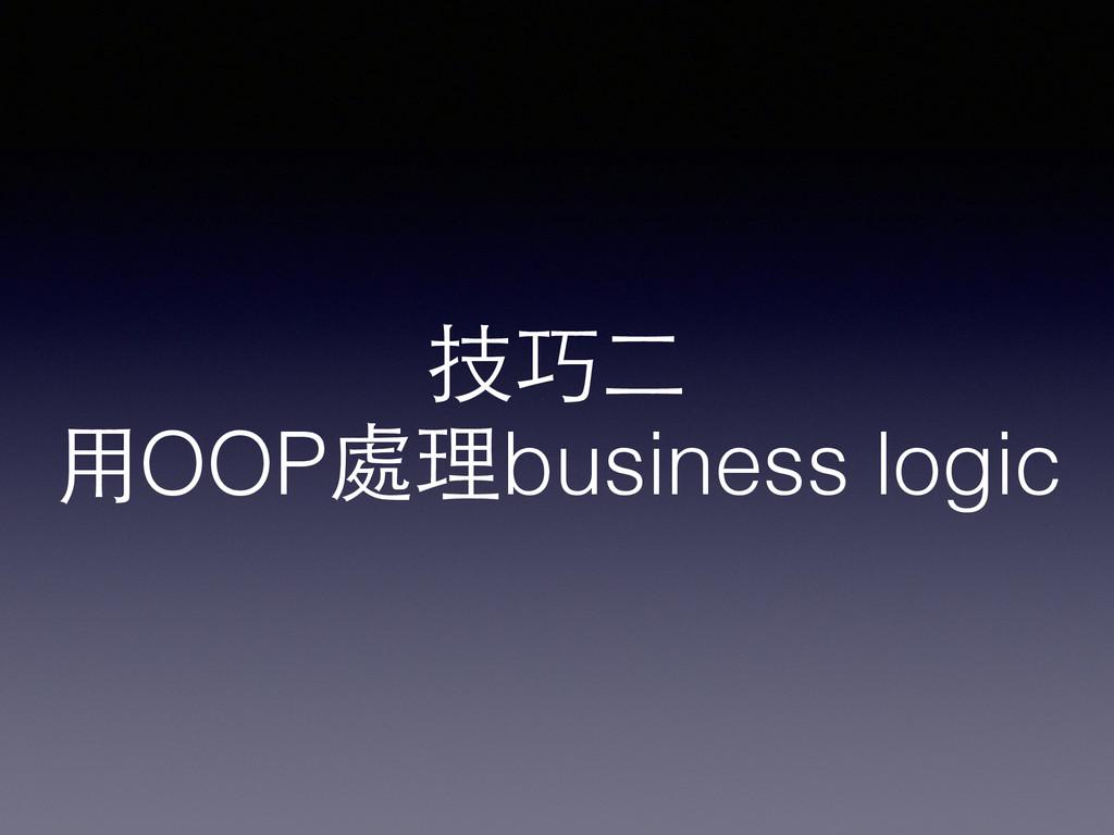技巧⼆二 ⽤用OOP處理business logic