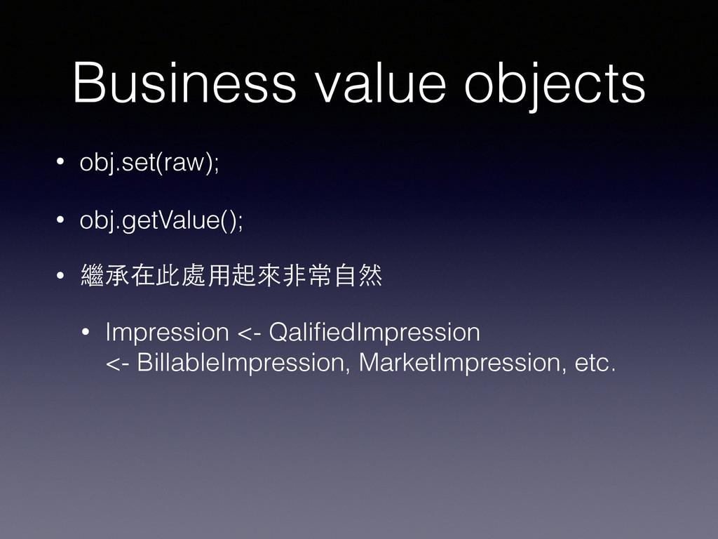 Business value objects • obj.set(raw); • obj.ge...