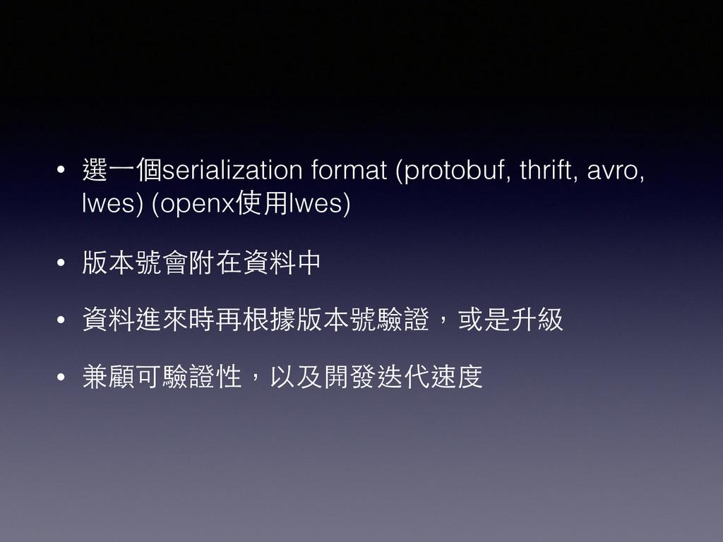 • 選⼀一個serialization format (protobuf, thrift, a...