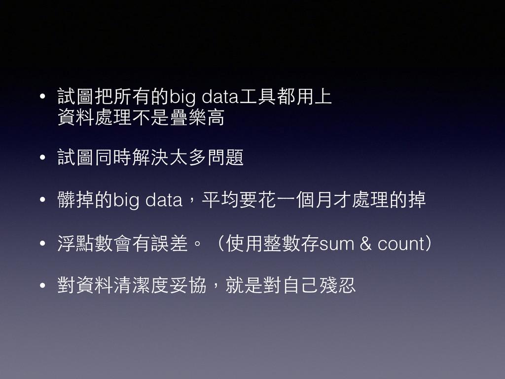 • 試圖把所有的big data⼯工具都⽤用上 資料處理不是疊樂⾼高 • 試圖同時解決太多問...