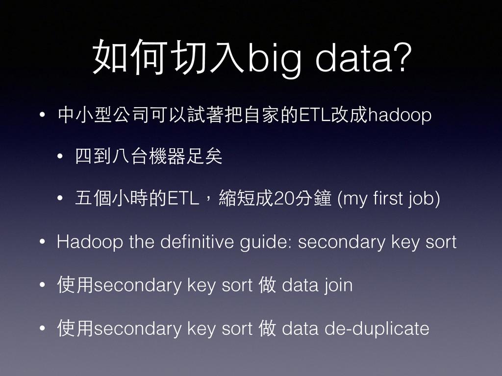 如何切⼊入big data? • 中⼩小型公司可以試著把⾃自家的ETL改成hadoop • 四...