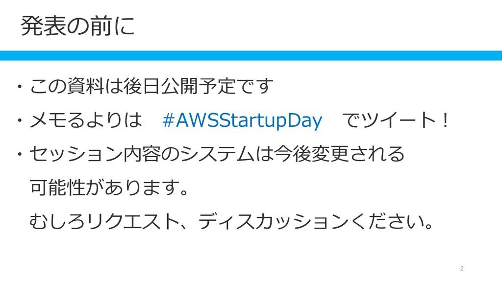 発表の前に 2 ・この資料は後日公開予定です ・メモるよりは #AWSStartupDay で...
