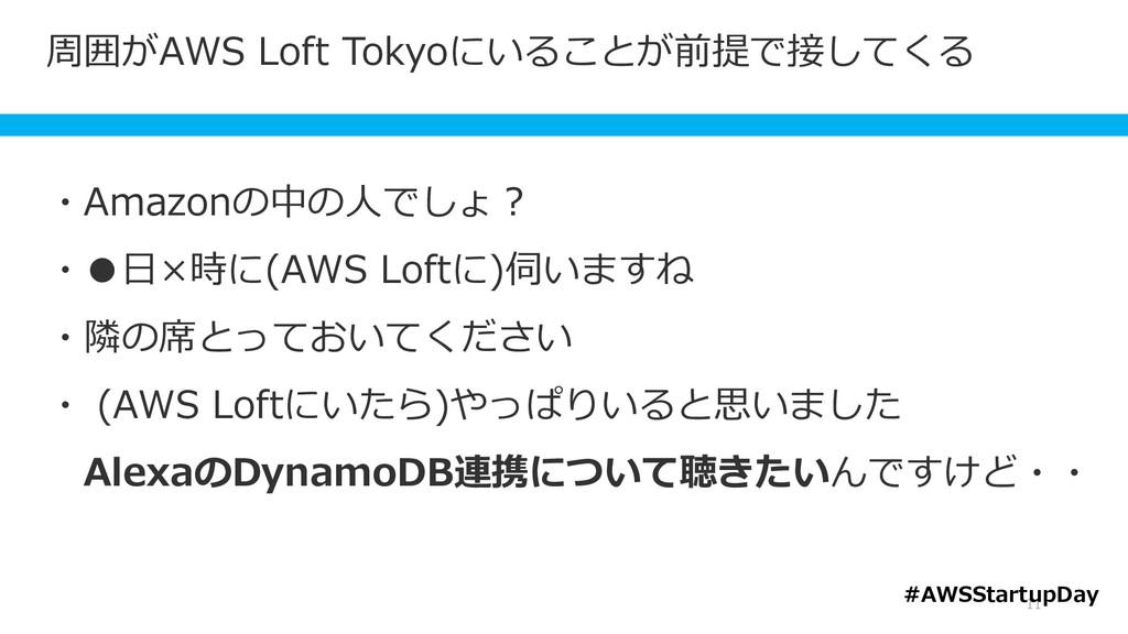 周囲がAWS Loft Tokyoにいることが前提で接してくる 11 ・Amazonの中の人で...