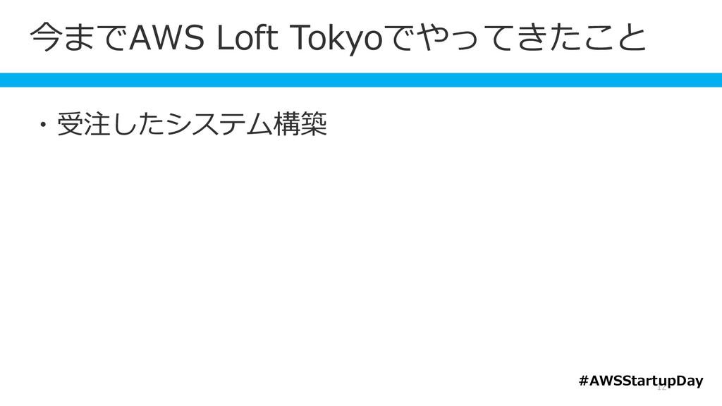 今までAWS Loft Tokyoでやってきたこと 12 ・受注したシステム構築 #AWSSt...