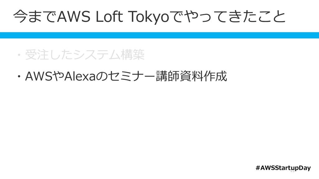 今までAWS Loft Tokyoでやってきたこと 13 ・受注したシステム構築 ・AWSやA...