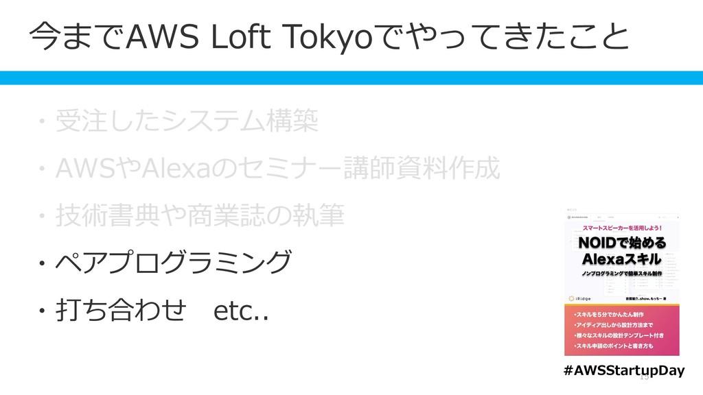 今までAWS Loft Tokyoでやってきたこと 15 ・受注したシステム構築 ・AWSやA...