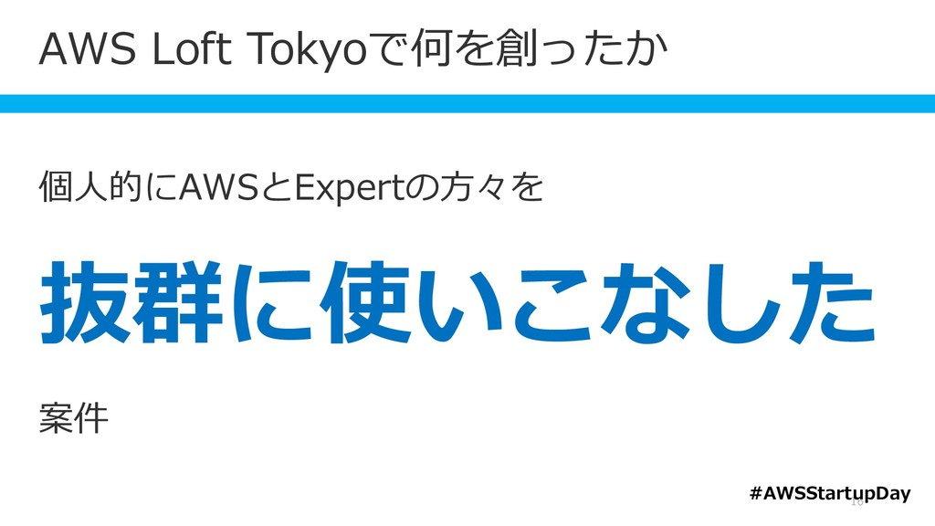 AWS Loft Tokyoで何を創ったか 16 個人的にAWSとExpertの方々を 抜群に...