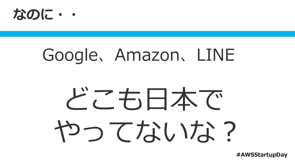 なのに・・ Google、Amazon、LINE どこも日本で やってないな? 29 #AWS...