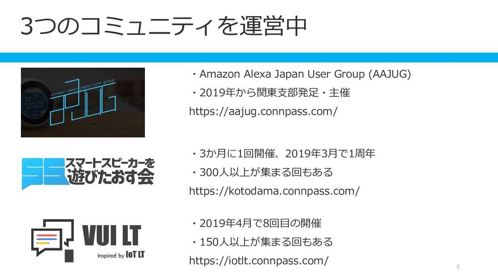 3つのコミュニティを運営中 6 ・Amazon Alexa Japan User Group ...