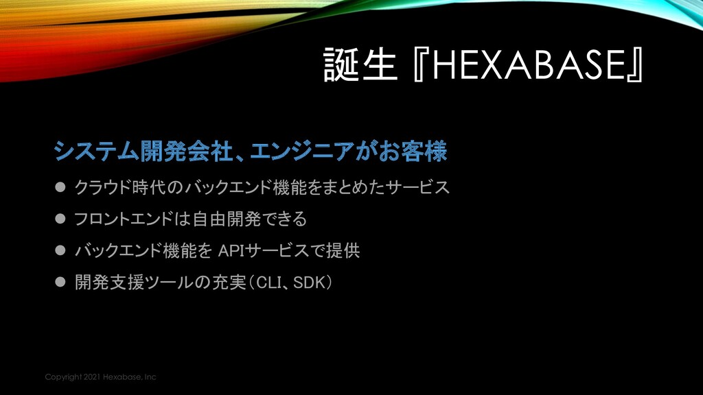誕生 『HEXABASE』 システム開発会社、エンジニアがお客様 ⚫ クラウド時代のバックエン...