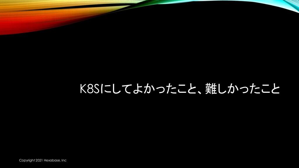 K8Sにしてよかったこと、難しかったこと Copyright 2021 Hexabase, I...