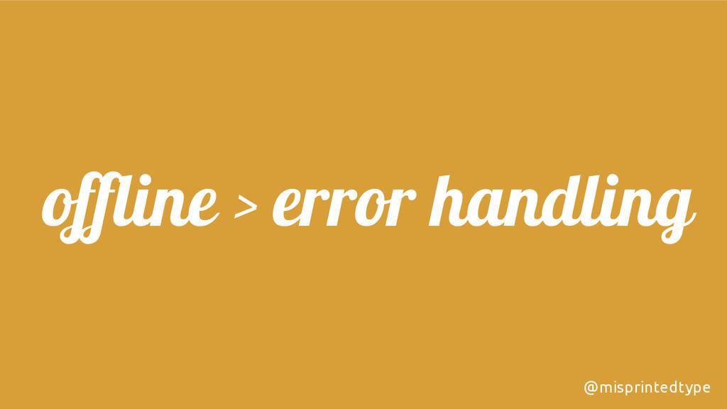 offline > error handling @misprintedtype