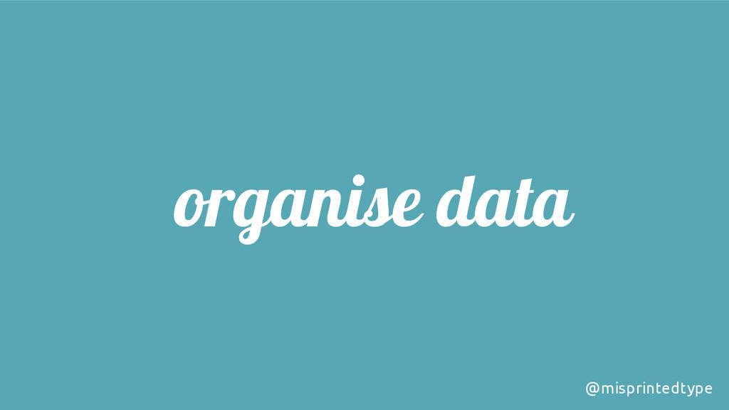organise data @misprintedtype