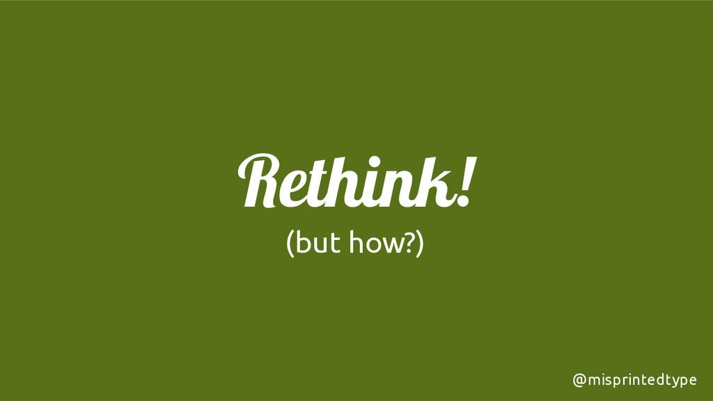 ! Rethink! (but how?) @misprintedtype