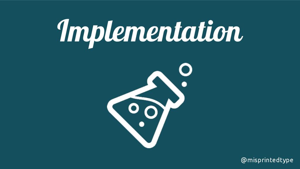 Implementation! @misprintedtype