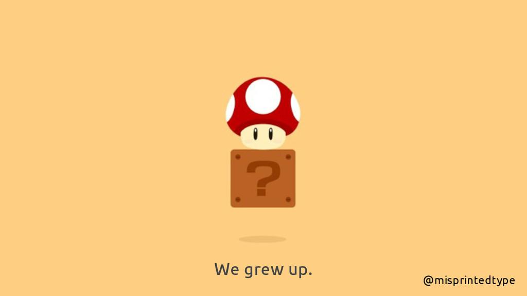 We grew up. @misprintedtype