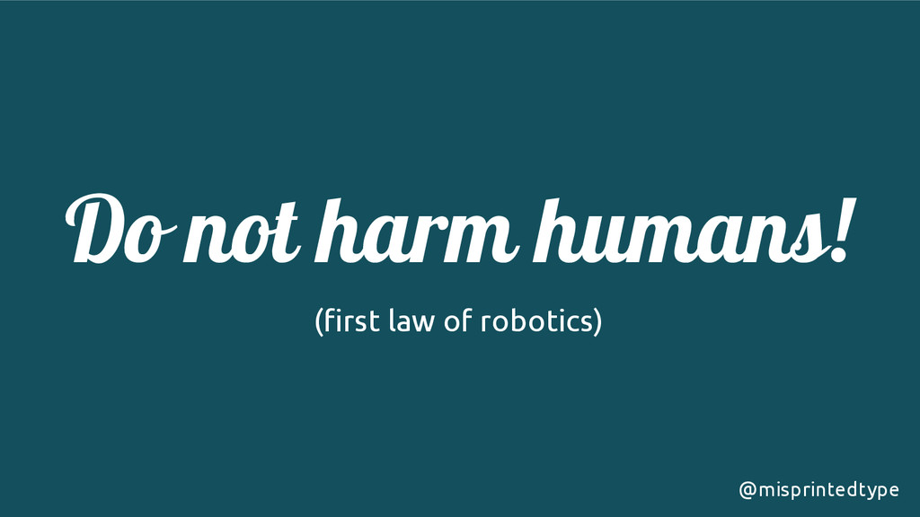 ! Do not harm humans!! (first law of robotics) ...