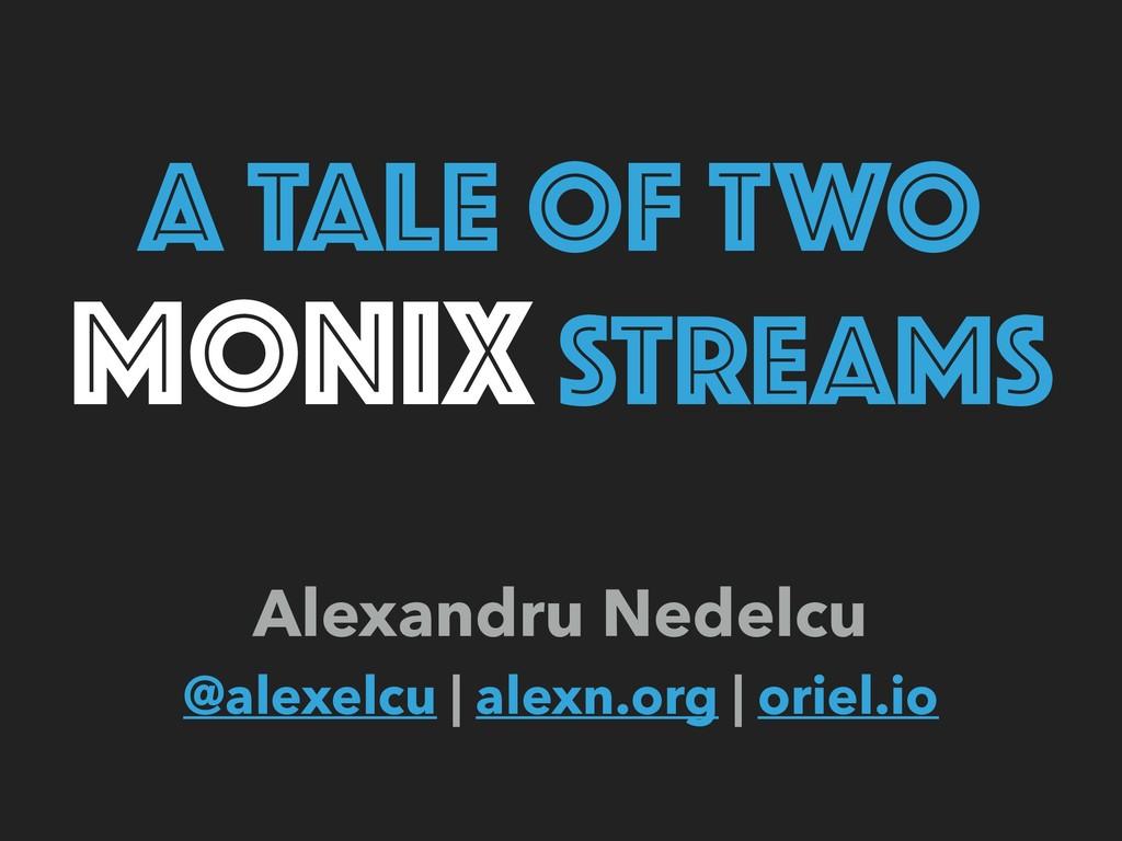 A TALE OF TWO MONIX STREAMS Alexandru Nedelcu ...