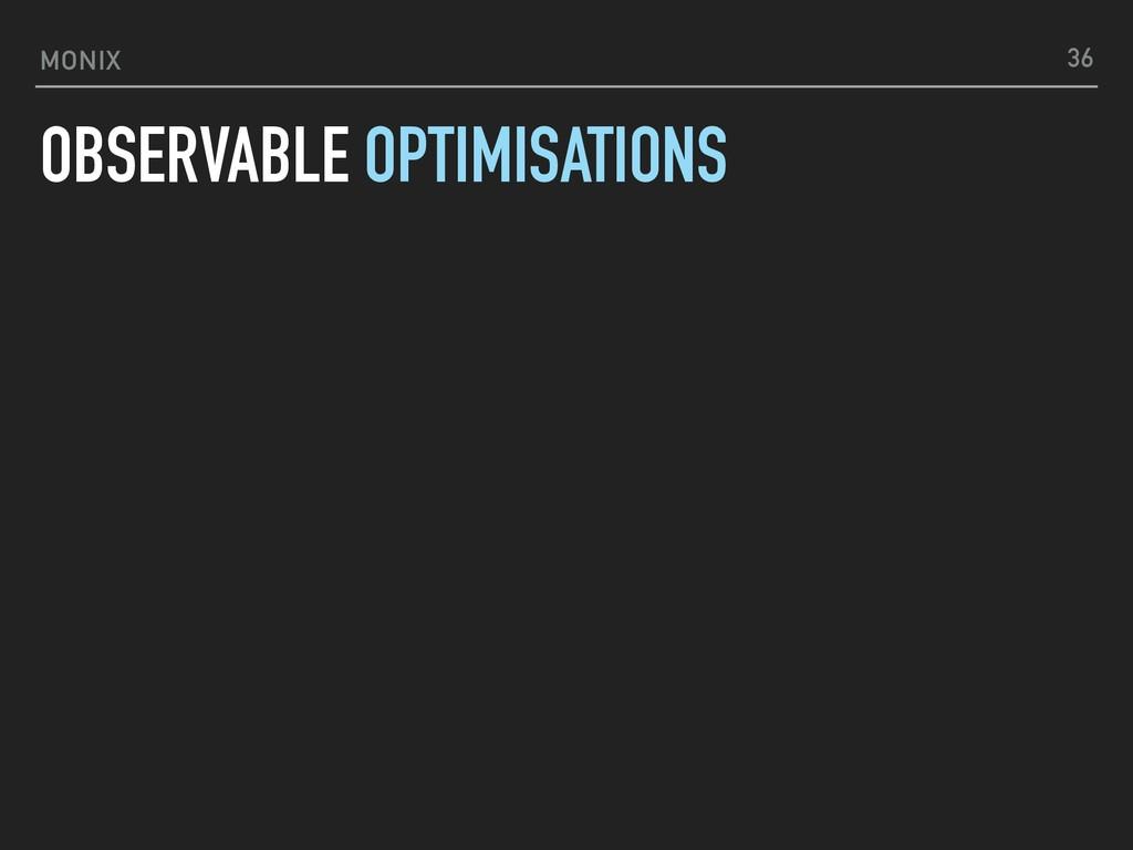 MONIX OBSERVABLE OPTIMISATIONS 36