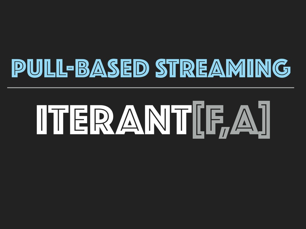ITERANT[F,A] PULL-BASED STREAMING