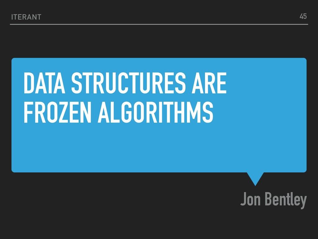 DATA STRUCTURES ARE FROZEN ALGORITHMS Jon Bentl...