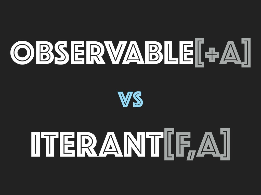 OBSERVABLE[+A] vs ITERANT[F,A]