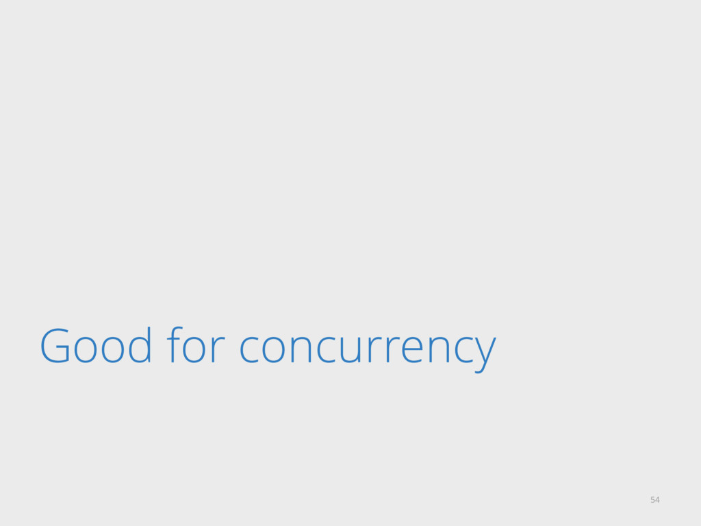 Good for concurrency 54