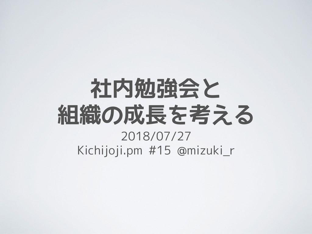 社内勉強会と 組織の成長を考える 2018/07/27 Kichijoji.pm #15 @...