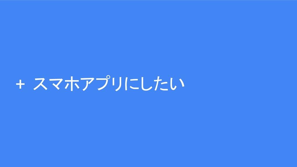 + スマホアプリにしたい