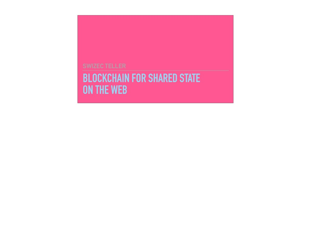 BLOCKCHAIN FOR SHARED STATE ON THE WEB SWIZEC T...