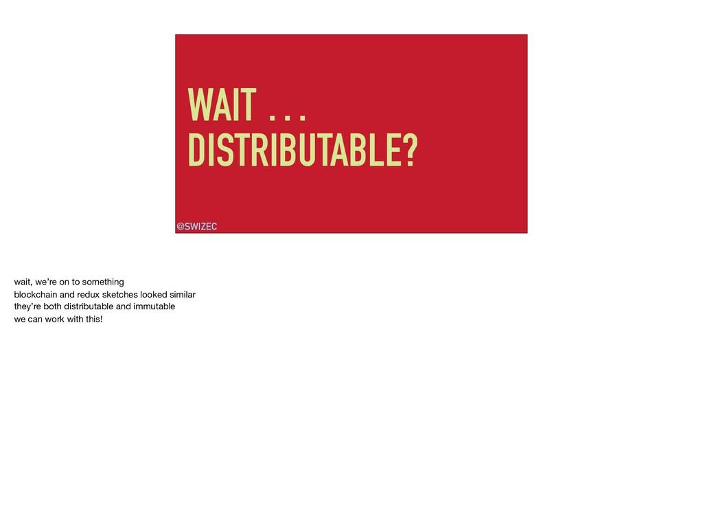 WAIT … DISTRIBUTABLE? @SWIZEC wait, we're on to...