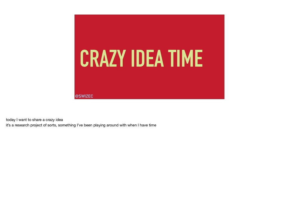 CRAZY IDEA TIME @SWIZEC today I want to share a...