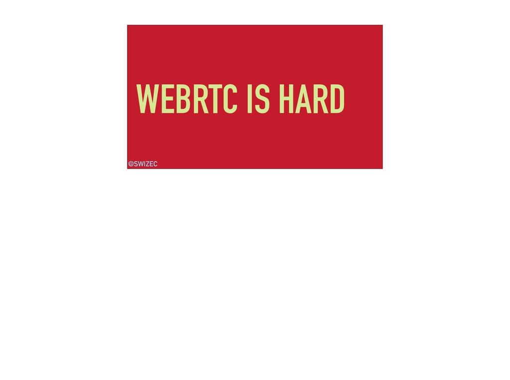 WEBRTC IS HARD @SWIZEC