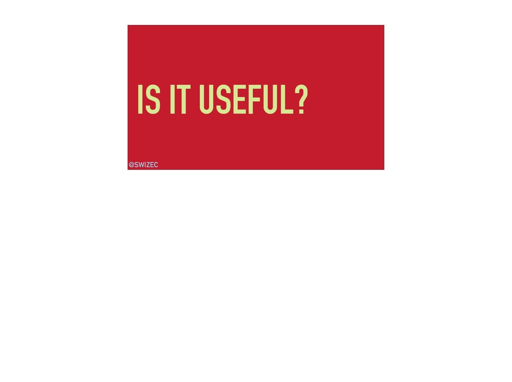 IS IT USEFUL? @SWIZEC
