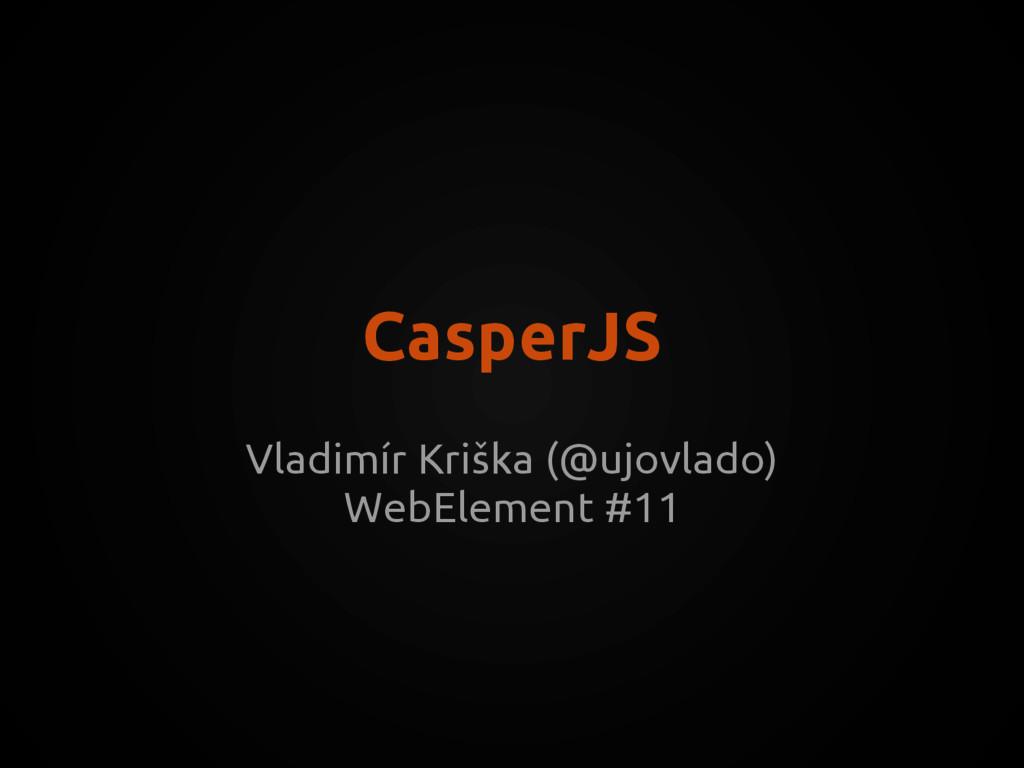 CasperJS Vladimír Kriška (@ujovlado) WebElement...