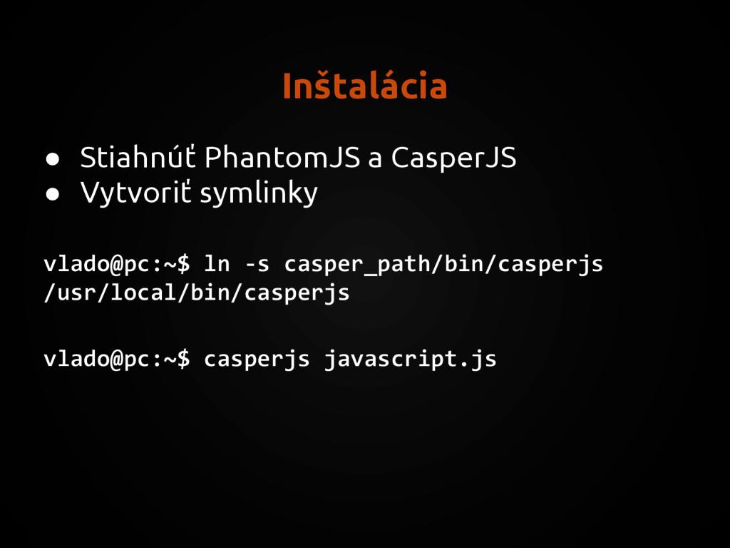 Inštalácia ● Stiahnúť PhantomJS a CasperJS ● Vy...