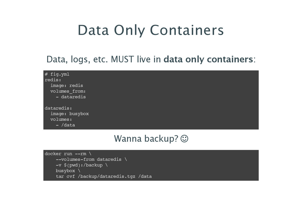 Data Only Containers Data, logs, etc. MUST live...