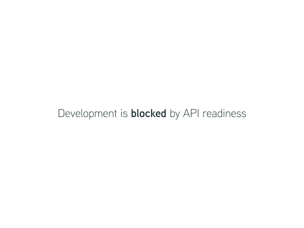 Development is blocked by API readiness
