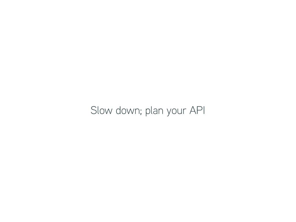 Slow down; plan your API