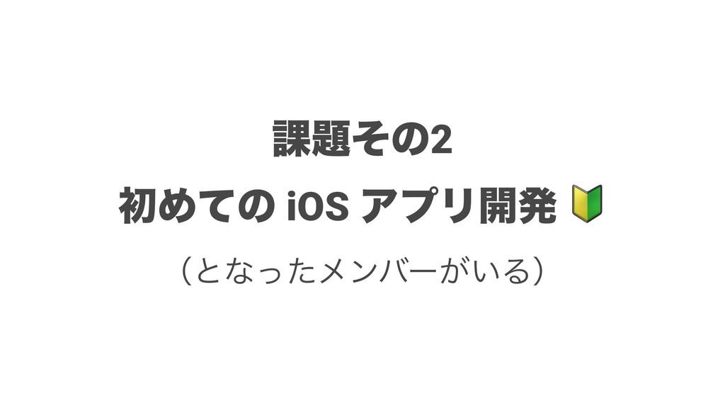՝ͦͷ2 ॳΊͯͷ iOS ΞϓϦ։ൃ ʢͱͳͬͨϝϯόʔ͕͍Δʣ