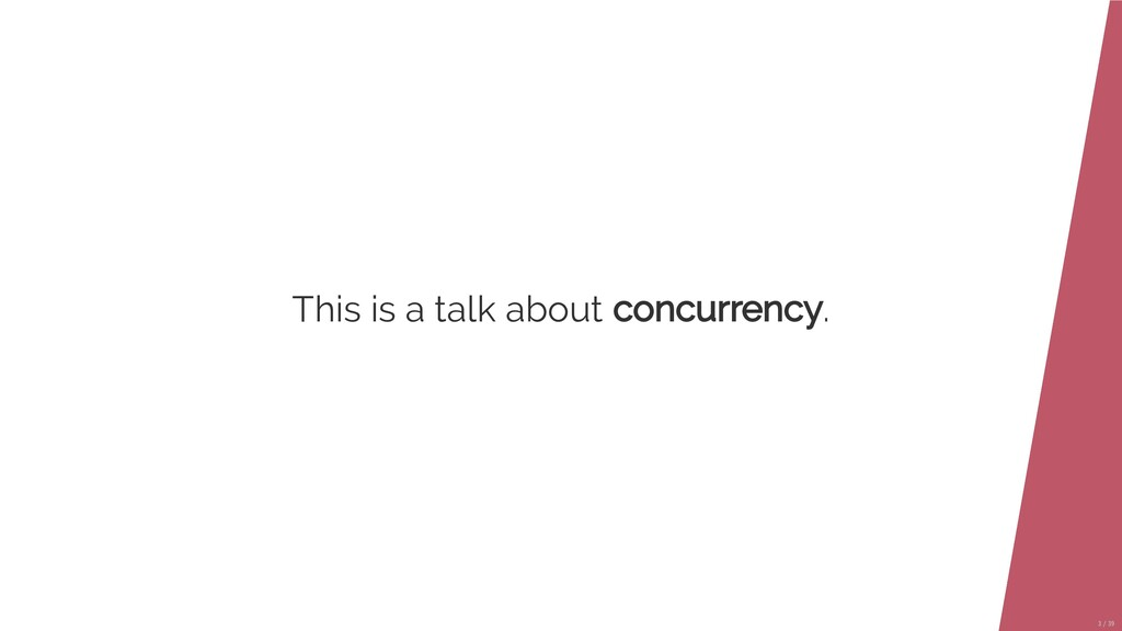 This is a talk about concurrency. 3/39