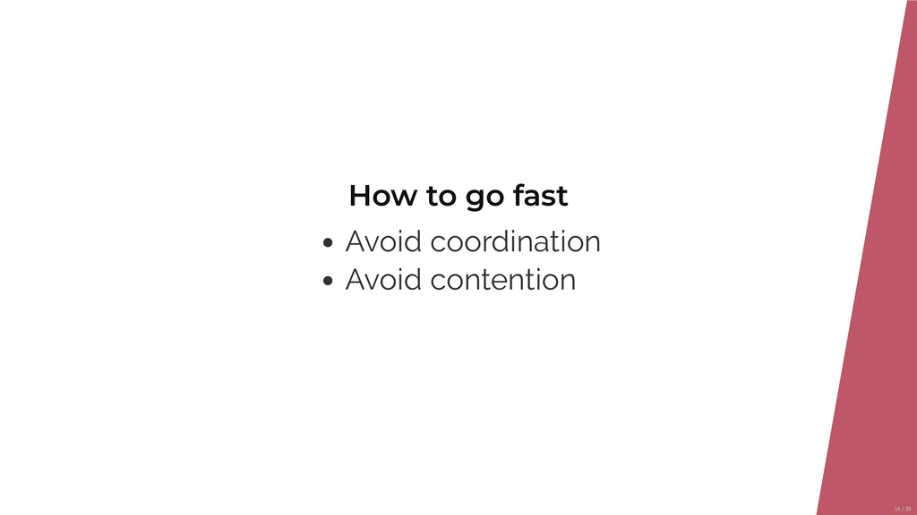 How to go fast Avoid coordination Avoid content...