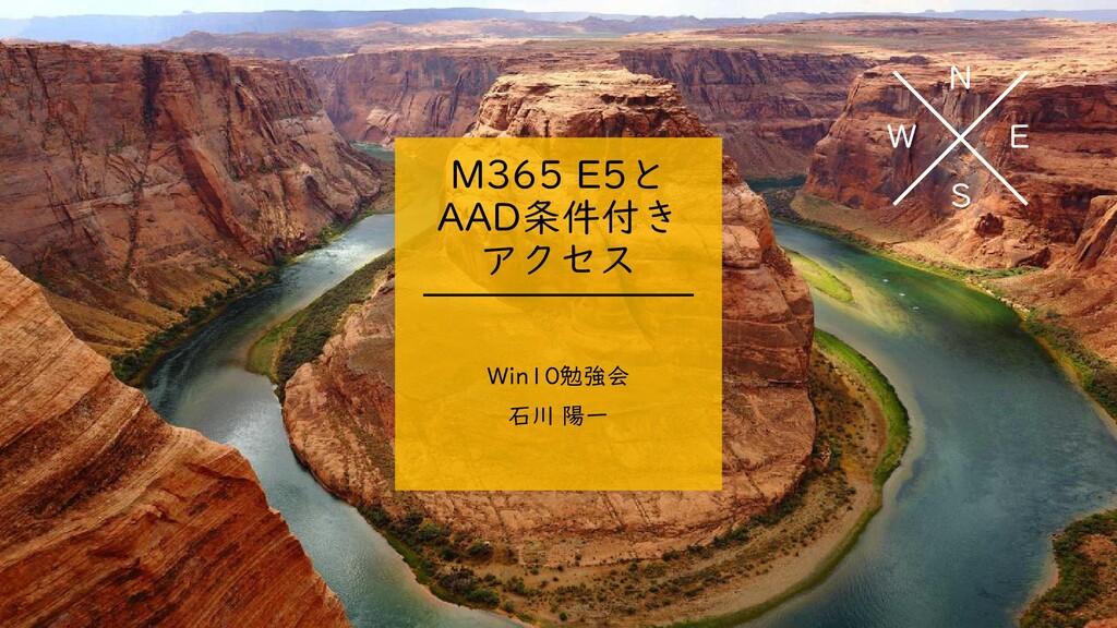 N E S W M365 E5と AAD条件付き アクセス Win10勉強会 石川 陽一