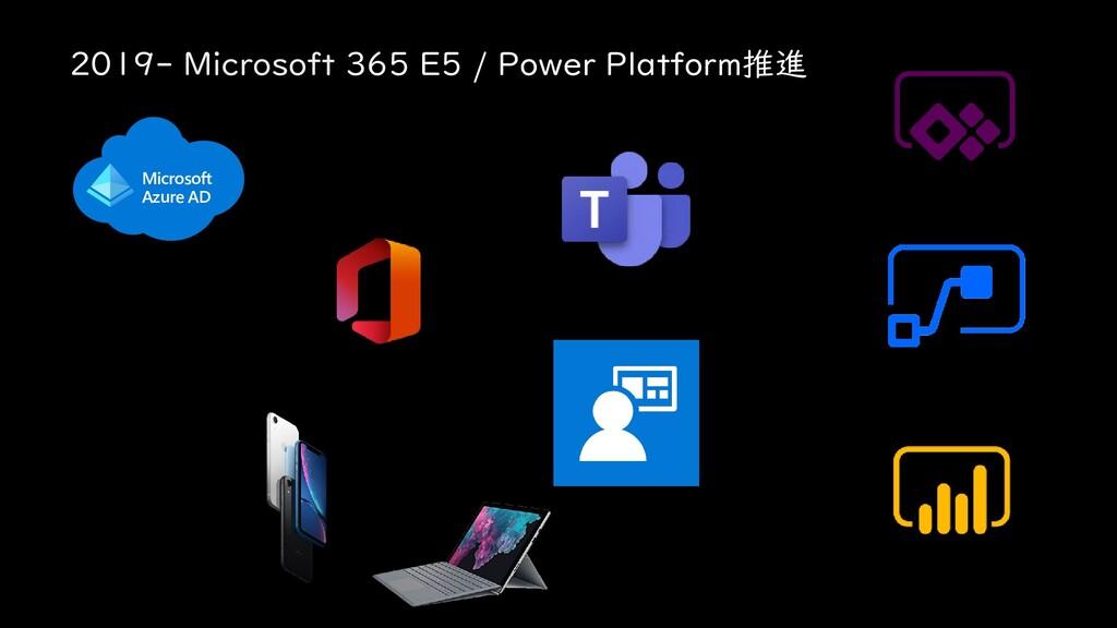 2019- Microsoft 365 E5 / Power Platform推進 Micro...