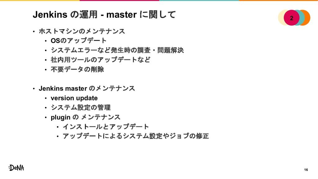 Jenkins の運用 - master に関して • ホストマシンのメンテナンス • OSの...